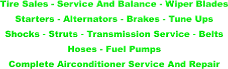 Tire Sales - Service And Balance - Wiper Blades  Starters - Alternators - Brakes - Tune Ups  Shocks - Struts - Transmission Service - Belts  Hoses - Fuel Pumps  Complete Airconditioner Service And Repair